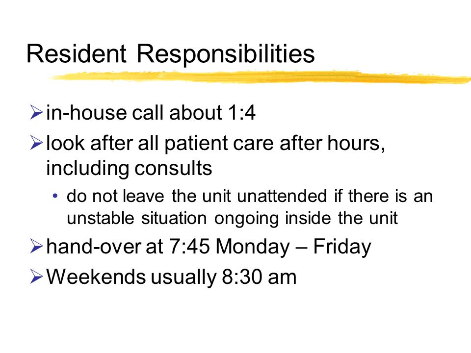 Resident Responsibilities in-house call about 1:4 look after all patient care after hours, including consults do not leave the unit unattended if there is an unstable situation ongoing inside the unit hand-over at 7:45 Monday – Friday Weekends usually 8:30 am
