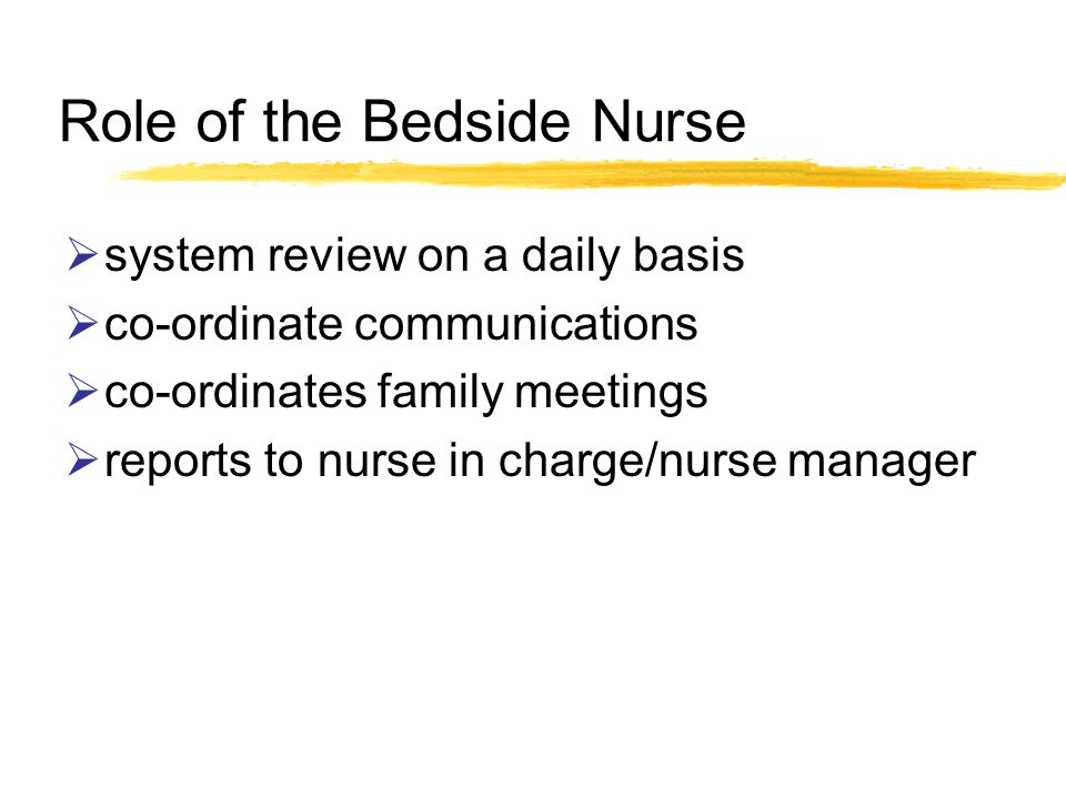 Role of the Bedside Nurse system review on a daily basis co-ordinate communications co-ordinates family meetings reports to nurse in charge/nurse manager