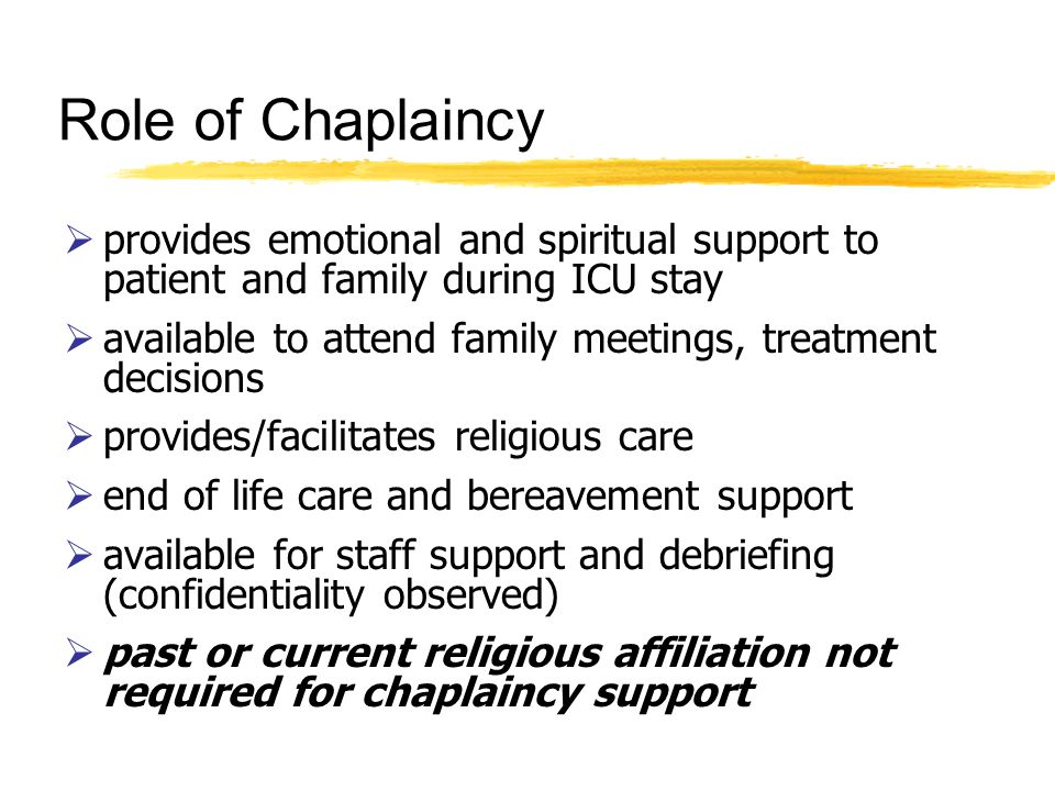 Role of Chaplaincy provides emotional and spiritual support to patient and family during ICU stay available to attend family meetings, treatment decisions provides/facilitates religious care end of life care and bereavement support available for staff support and debriefing (confidentiality observed) past or current religious affiliation not required for chaplaincy support