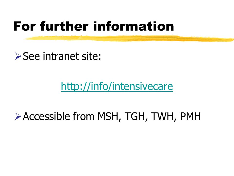 For further information See intranet site: http://info/intensivecare Accessible from MSH, TGH, TWH, PMH