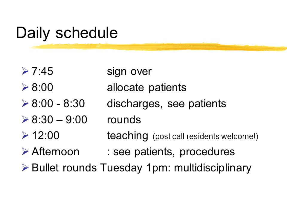 Daily schedule 7:45sign over 8:00allocate patients 8:00 - 8:30discharges, see patients 8:30 – 9:00rounds 12:00teaching (post call residents welcome!) Afternoon: see patients, procedures Bullet rounds Tuesday 1pm: multidisciplinary