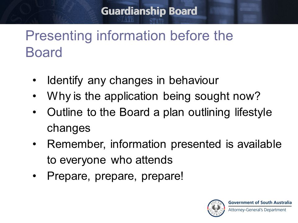 Presenting information before the Board Identify any changes in behaviour Why is the application being sought now? Outline to the Board a plan outlini