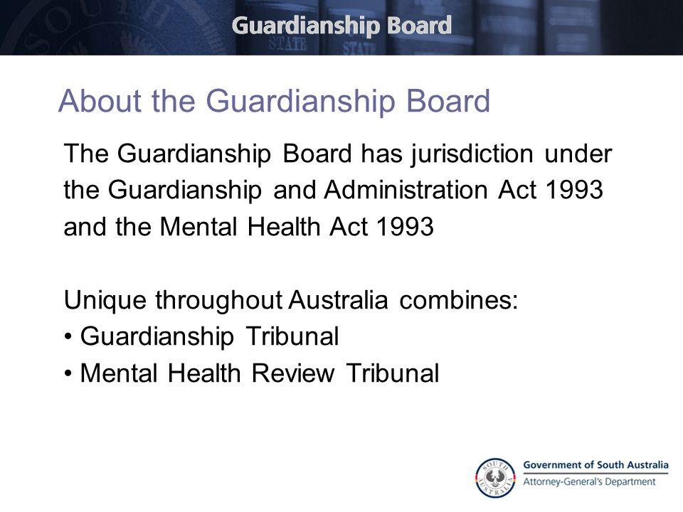 The Guardianship Board has jurisdiction under the Guardianship and Administration Act 1993 and the Mental Health Act 1993 Unique throughout Australia