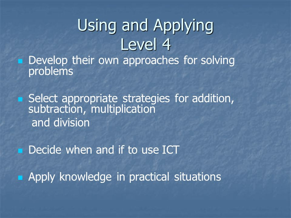 Using and Applying Level 4 Develop their own approaches for solving problems Select appropriate strategies for addition, subtraction, multiplication and division Decide when and if to use ICT Apply knowledge in practical situations
