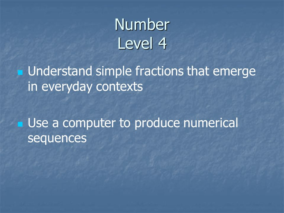 Number Level 4 Understand simple fractions that emerge in everyday contexts Use a computer to produce numerical sequences