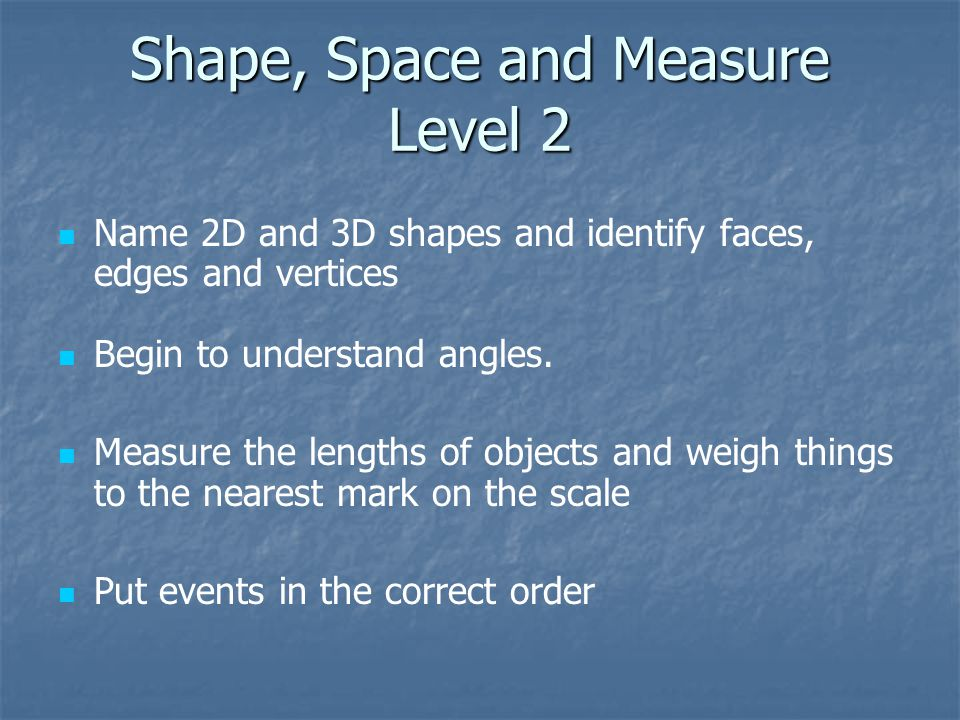 Shape, Space and Measure Level 2 Name 2D and 3D shapes and identify faces, edges and vertices Begin to understand angles.