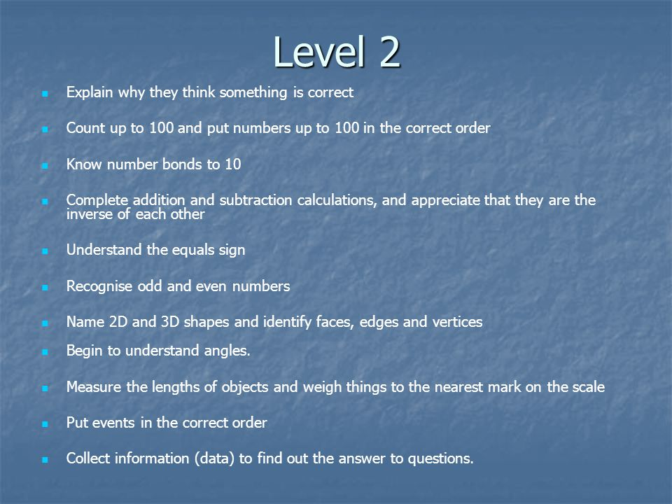Level 2 Explain why they think something is correct Count up to 100 and put numbers up to 100 in the correct order Know number bonds to 10 Complete addition and subtraction calculations, and appreciate that they are the inverse of each other Understand the equals sign Recognise odd and even numbers Name 2D and 3D shapes and identify faces, edges and vertices Begin to understand angles.