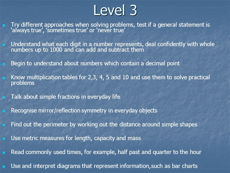 Level 3 Try different approaches when solving problems, test if a general statement is always true, sometimes true or never true Understand what each digit in a number represents, deal confidently with whole numbers up to 1000 and can add and subtract them Begin to understand about numbers which contain a decimal point Know multiplication tables for 2,3, 4, 5 and 10 and use them to solve practical problems Talk about simple fractions in everyday life Recognise mirror/reflection symmetry in everyday objects Find out the perimeter by working out the distance around simple shapes Use metric measures for length, capacity and mass Read commonly used times, for example, half past and quarter to the hour Use and interpret diagrams that represent information, such as bar charts