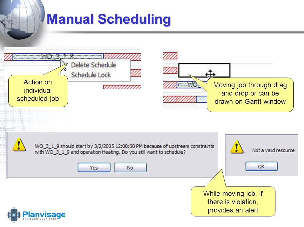 Manual Scheduling Action on individual scheduled job Moving job through drag and drop or can be drawn on Gantt window While moving job, if there is violation, provides an alert