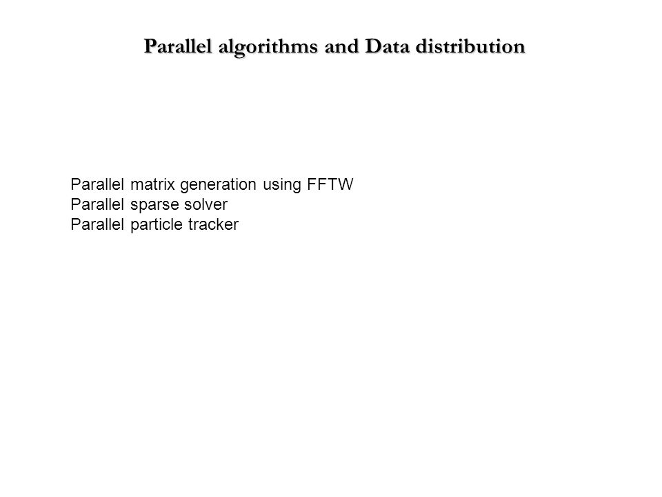 Parallel matrix generation using FFTW Parallel sparse solver Parallel particle tracker Parallel algorithms and Data distribution