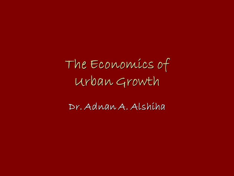 The Economics of Urban Growth Dr. Adnan A. Alshiha