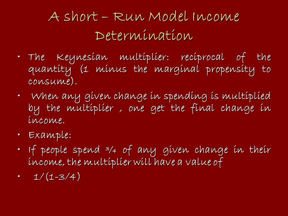 A short – Run Model Income Determination The Keynesian multiplier: reciprocal of the quantity (1 minus the marginal propensity to consume).The Keynesi