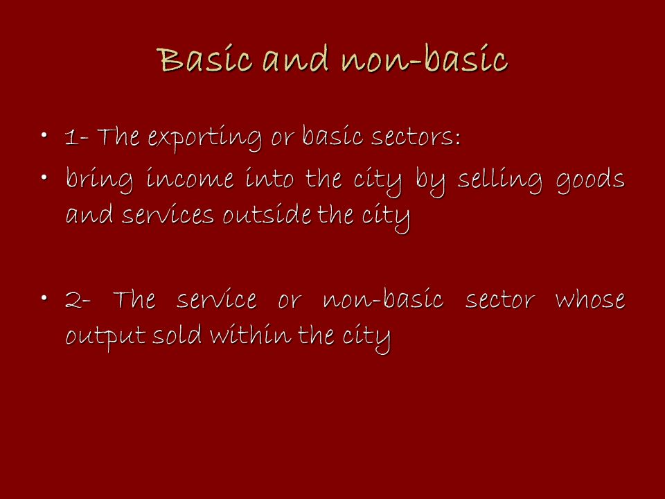 Basic and non-basic 1- The exporting or basic sectors:1- The exporting or basic sectors: bring income into the city by selling goods and services outs