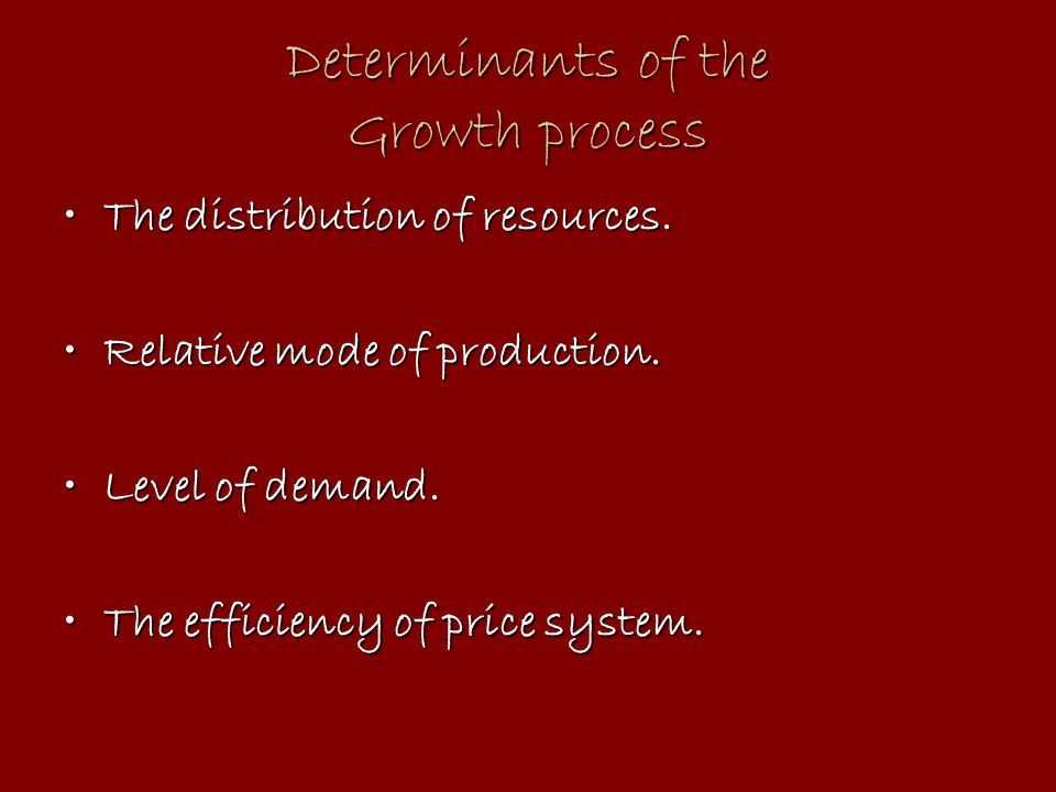 Determinants of the Growth process The distribution of resources.The distribution of resources. Relative mode of production.Relative mode of productio