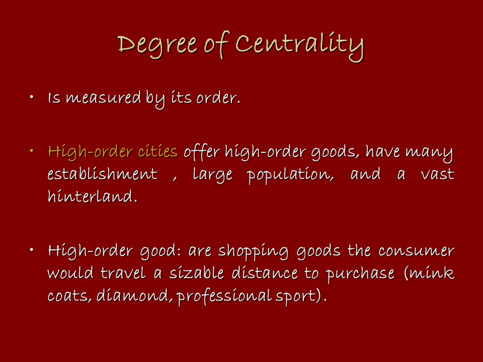 Degree of Centrality Is measured by its order.Is measured by its order. High-order cities offer high-order goods, have many establishment, large popul