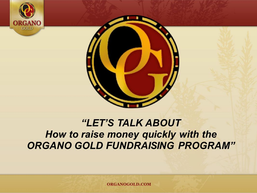 LETS TALK ABOUT How to raise money quickly with the ORGANO GOLD FUNDRAISING PROGRAM