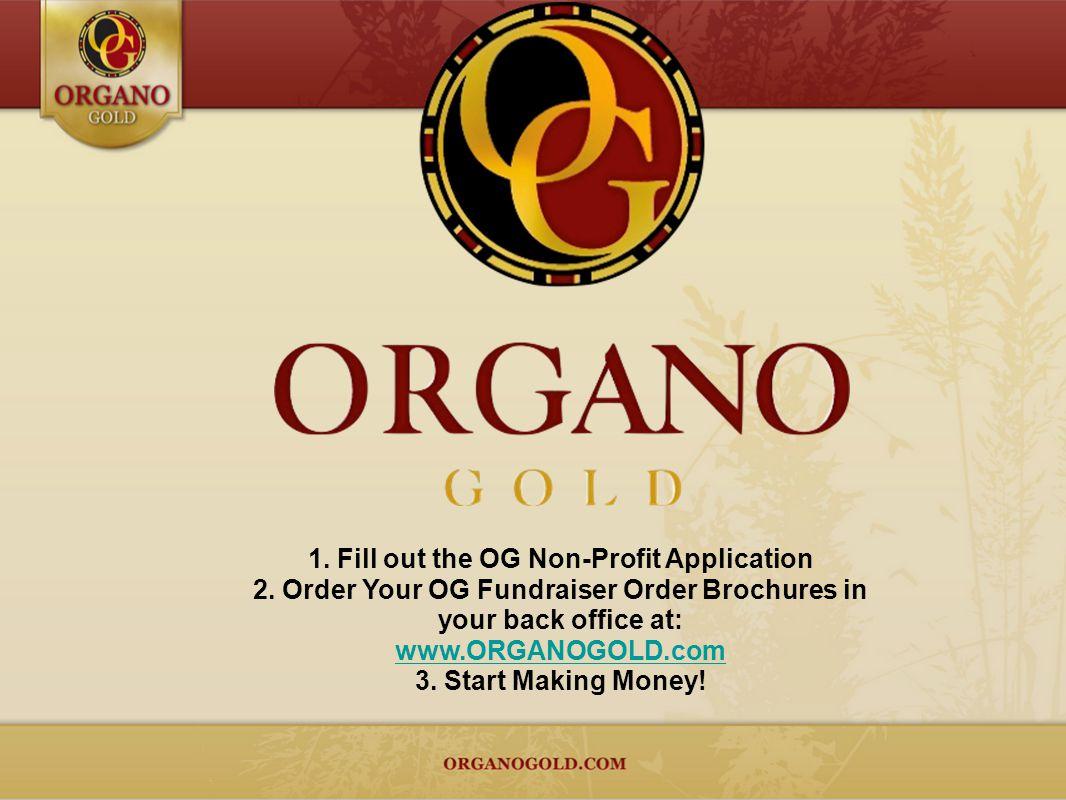 1. Fill out the OG Non-Profit Application 2. Order Your OG Fundraiser Order Brochures in your back office at: www.ORGANOGOLD.com 3. Start Making Money