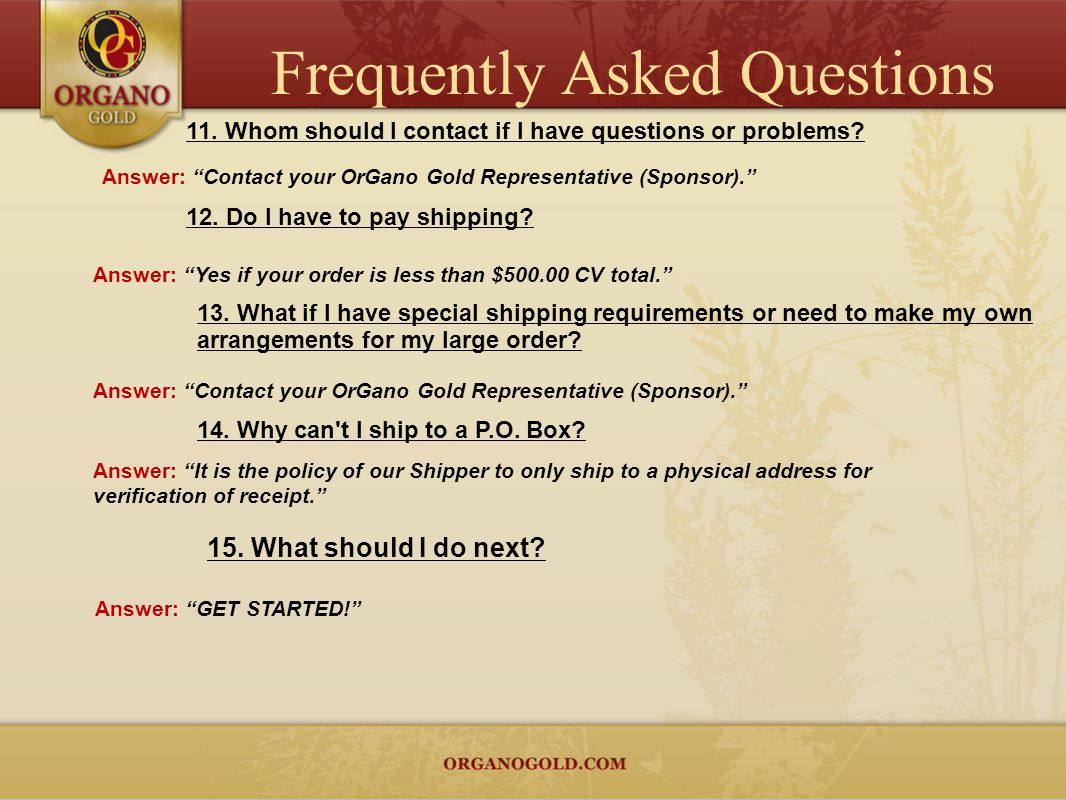11. Whom should I contact if I have questions or problems? Answer: Contact your OrGano Gold Representative (Sponsor). 12. Do I have to pay shipping? A