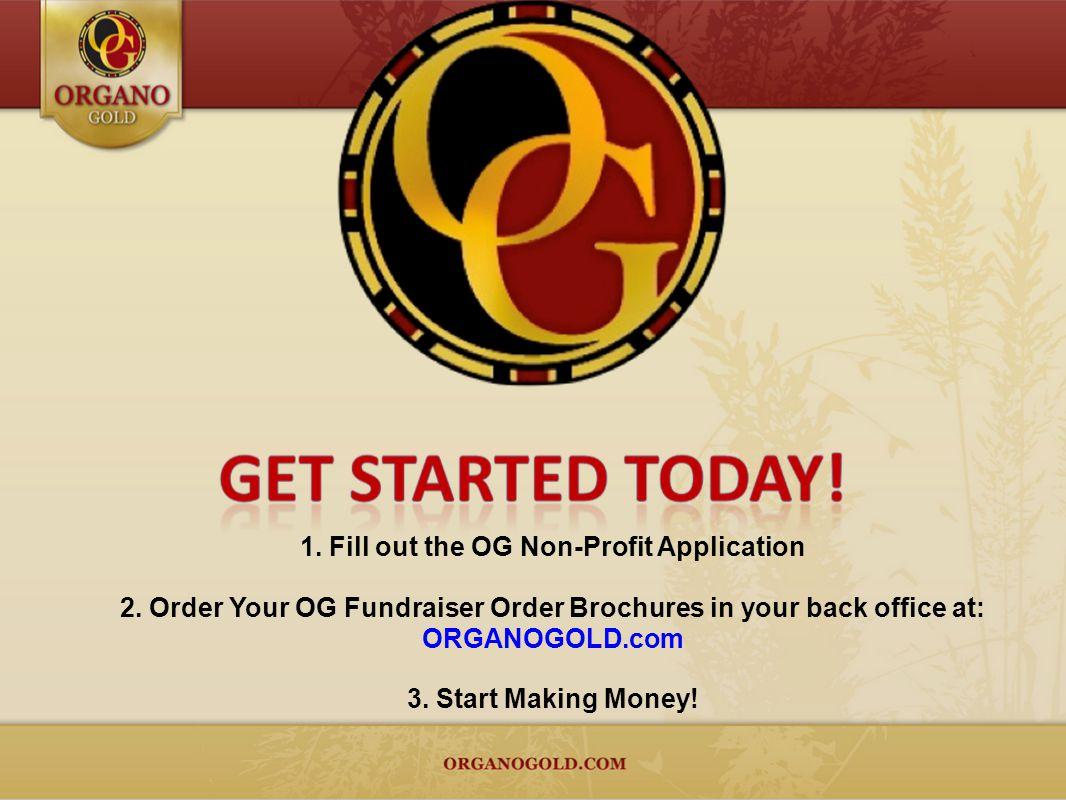 1. Fill out the OG Non-Profit Application 2. Order Your OG Fundraiser Order Brochures in your back office at: ORGANOGOLD.com 3. Start Making Money!