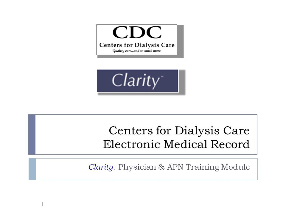 Centers for Dialysis Care Electronic Medical Record Clarity: Physician & APN Training Module 1
