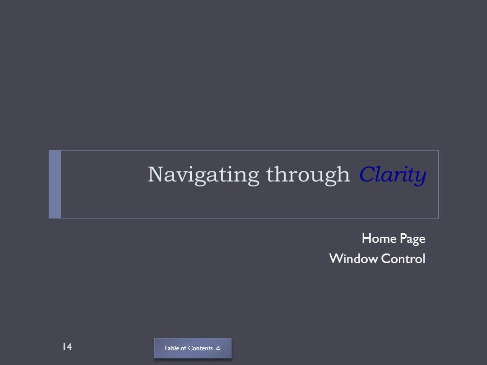 Table of Contents Navigating through Clarity Home Page Window Control 14