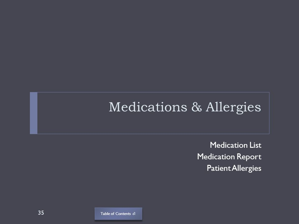 Table of Contents Medications & Allergies Medication List Medication Report Patient Allergies 35