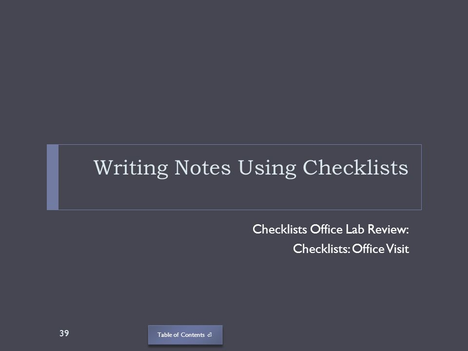 Table of Contents Writing Notes Using Checklists Checklists Office Lab Review: Checklists: Office Visit 39