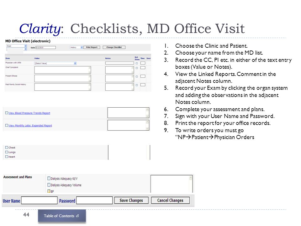 Table of Contents Clarity : Checklists, MD Office Visit 44 1.Choose the Clinic and Patient. 2.Choose your name from the MD list. 3.Record the CC, PI e