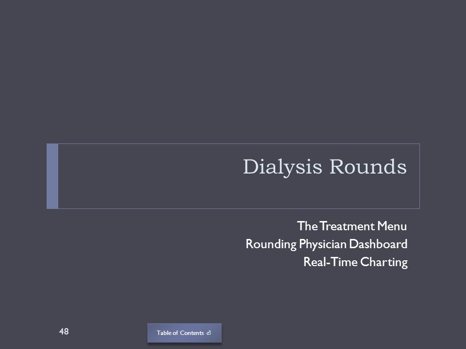 Table of Contents Dialysis Rounds The Treatment Menu Rounding Physician Dashboard Real-Time Charting 48
