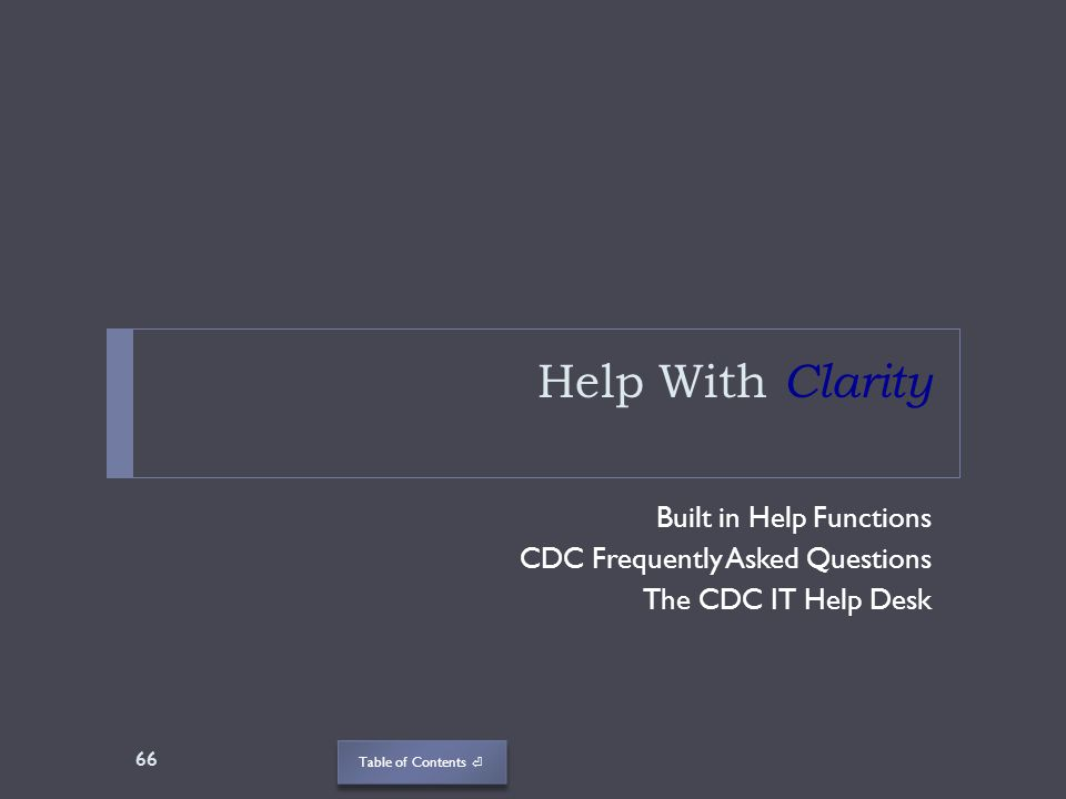 Table of Contents Help With Clarity Built in Help Functions CDC Frequently Asked Questions The CDC IT Help Desk 66