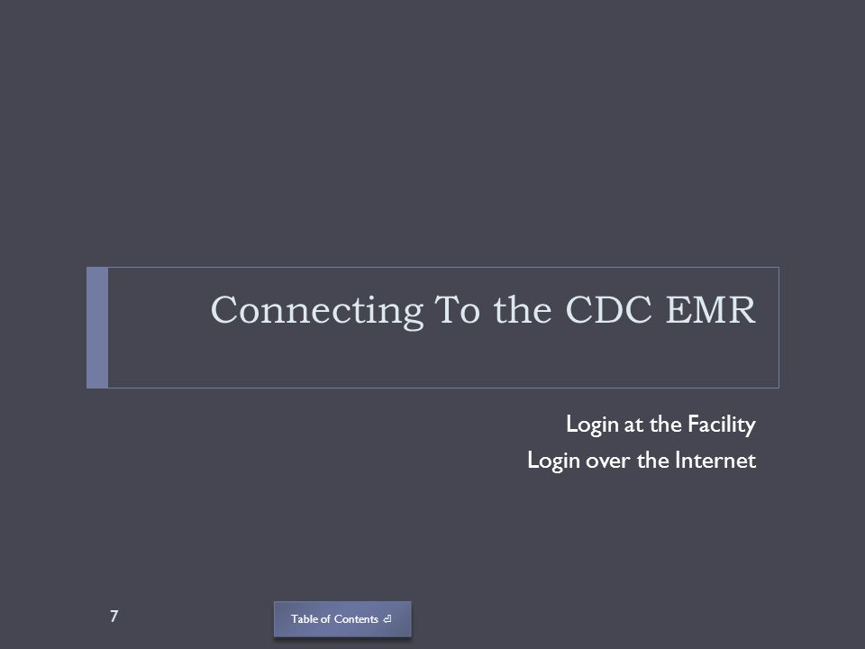 Table of Contents Connecting To the CDC EMR Login at the Facility Login over the Internet 7