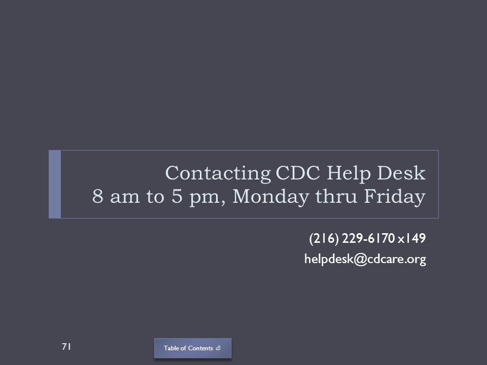 Table of Contents Contacting CDC Help Desk 8 am to 5 pm, Monday thru Friday (216) 229-6170 x149 helpdesk@cdcare.org 71