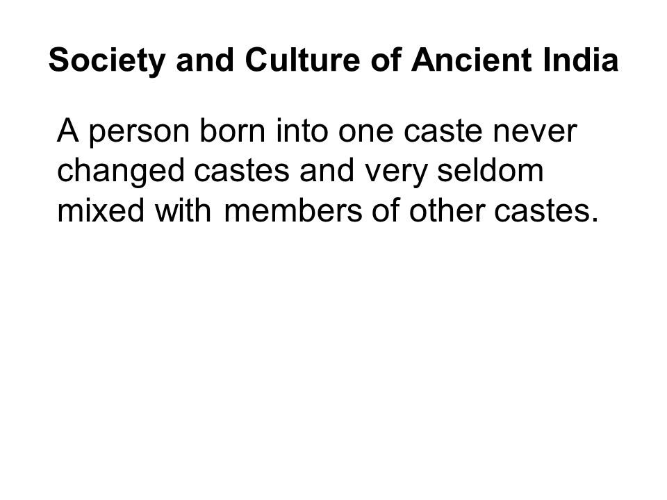 Society and Culture of Ancient India A person born into one caste never changed castes and very seldom mixed with members of other castes.