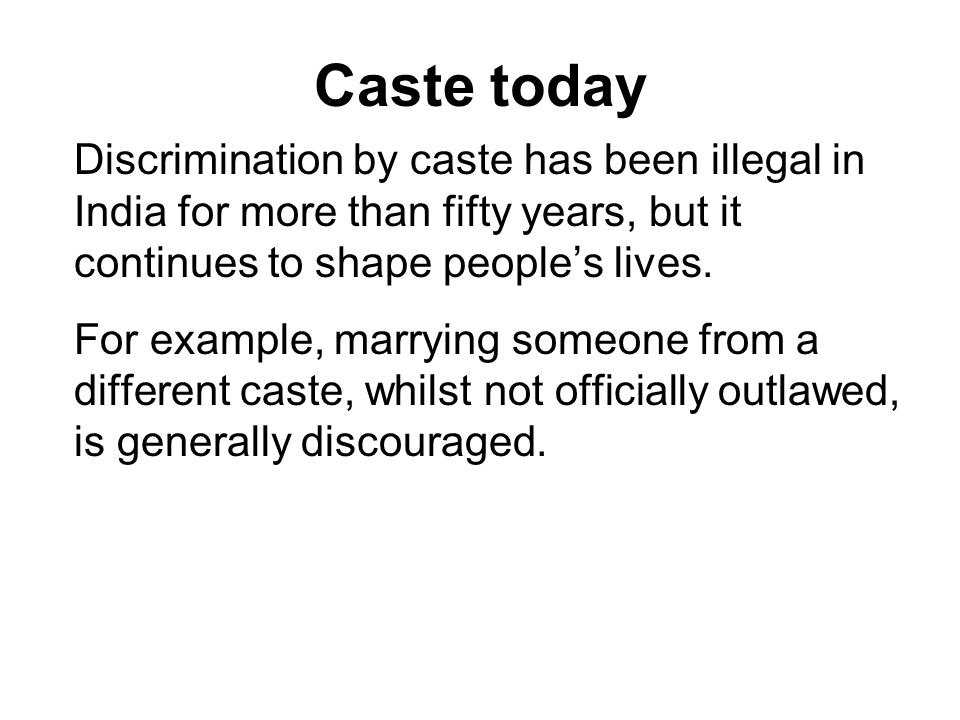 Caste today Discrimination by caste has been illegal in India for more than fifty years, but it continues to shape peoples lives.