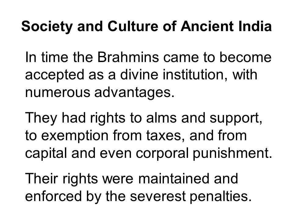 Society and Culture of Ancient India In time the Brahmins came to become accepted as a divine institution, with numerous advantages.