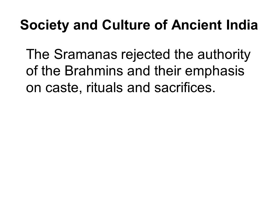 Society and Culture of Ancient India The Sramanas rejected the authority of the Brahmins and their emphasis on caste, rituals and sacrifices.