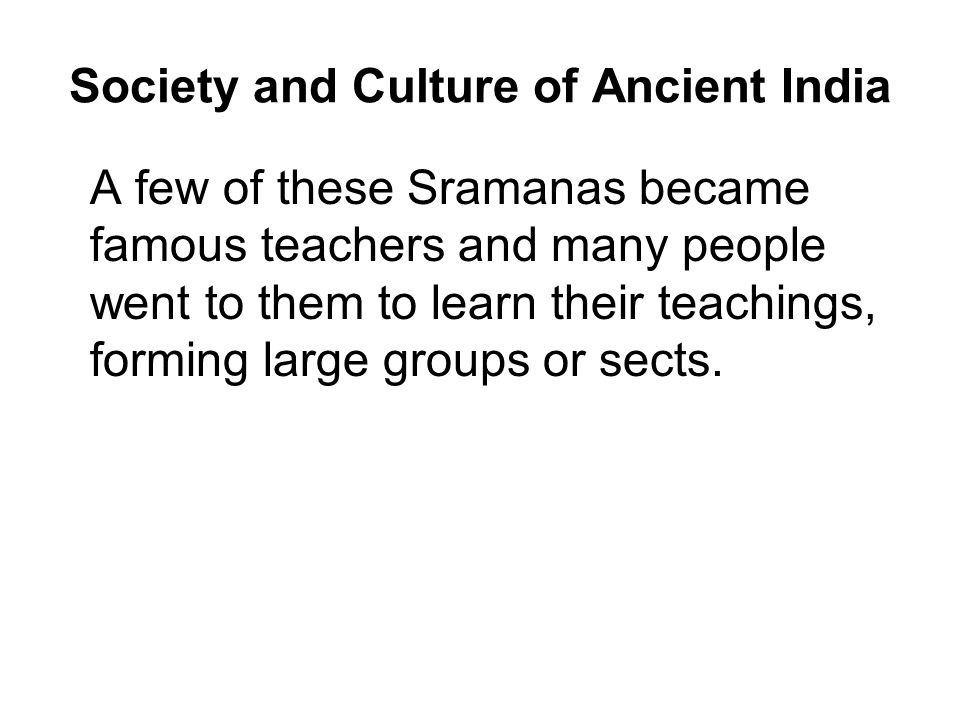 Society and Culture of Ancient India A few of these Sramanas became famous teachers and many people went to them to learn their teachings, forming large groups or sects.