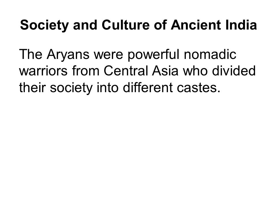 Society and Culture of Ancient India The Aryans were powerful nomadic warriors from Central Asia who divided their society into different castes.