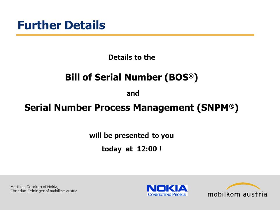 Matthias Gehrken of Nokia, Christian Zeininger of mobilkom austria Further Details Details to the Bill of Serial Number (BOS ® ) and Serial Number Process Management (SNPM ® ) will be presented to you today at 12:00 !