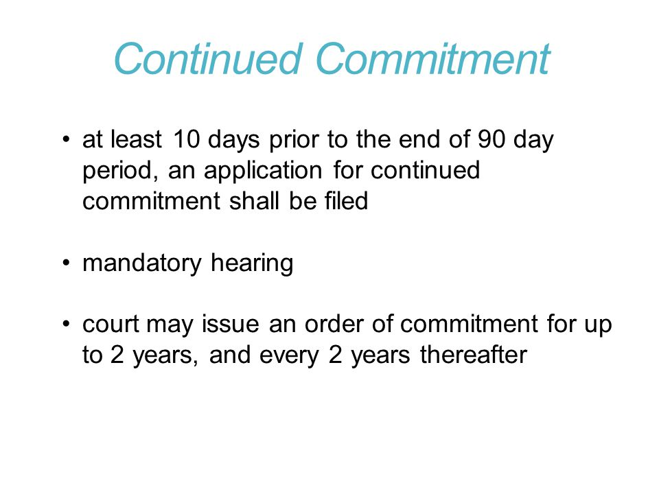 Continued Commitment at least 10 days prior to the end of 90 day period, an application for continued commitment shall be filed mandatory hearing court may issue an order of commitment for up to 2 years, and every 2 years thereafter