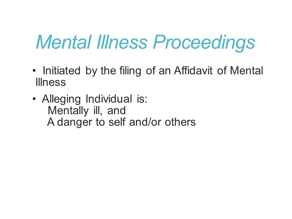Mental Illness Proceedings Initiated by the filing of an Affidavit of Mental Illness Alleging Individual is: Mentally ill, and A danger to self and/or others