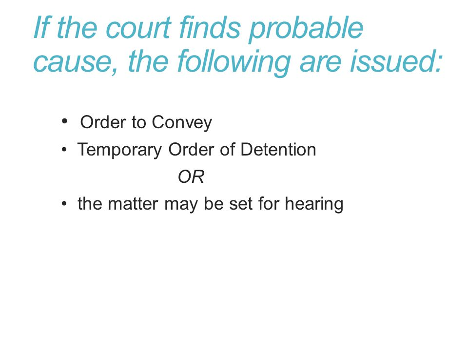 If the court finds probable cause, the following are issued: Order to Convey Temporary Order of Detention OR the matter may be set for hearing