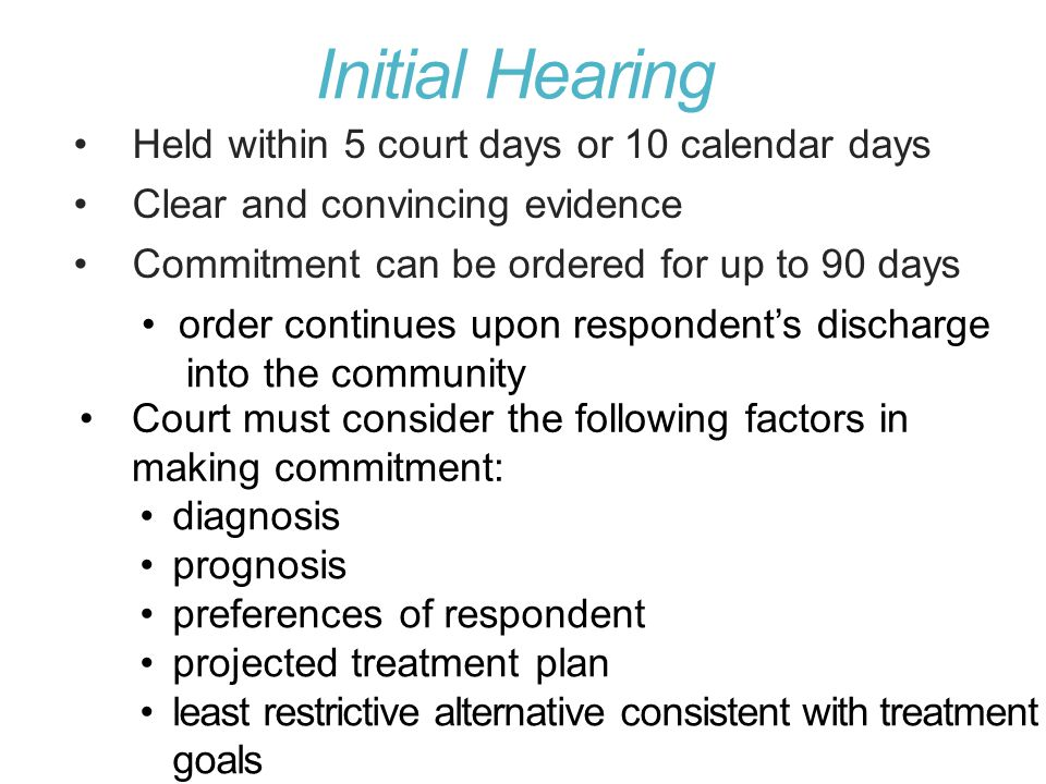 Initial Hearing Held within 5 court days or 10 calendar days Clear and convincing evidence Commitment can be ordered for up to 90 days order continues