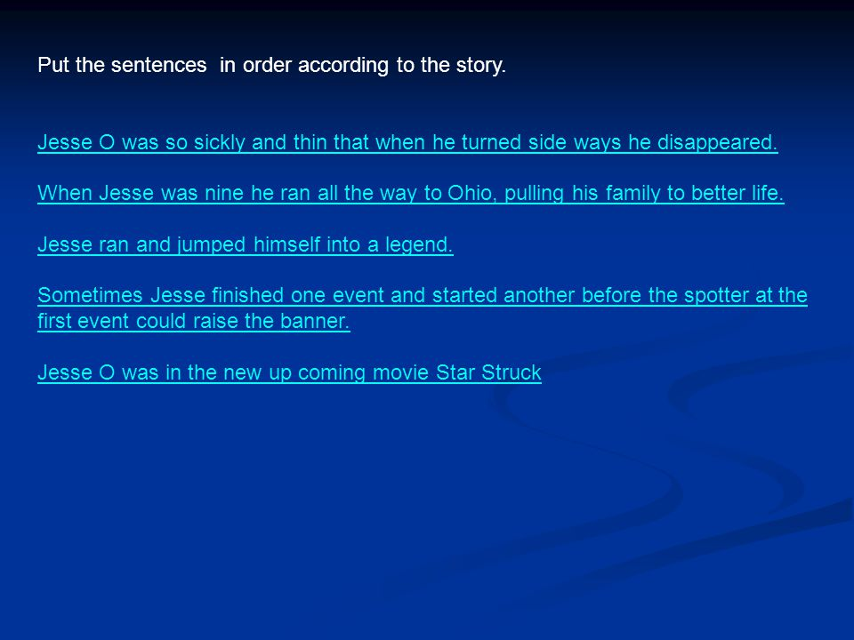 Put the sentences in order according to the story. Jesse O was so sickly and thin that when he turned side ways he disappeared. When Jesse was nine he