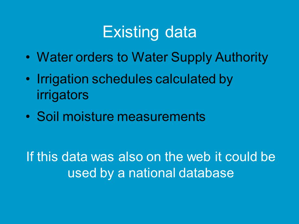Existing data Water orders to Water Supply Authority Irrigation schedules calculated by irrigators Soil moisture measurements If this data was also on the web it could be used by a national database
