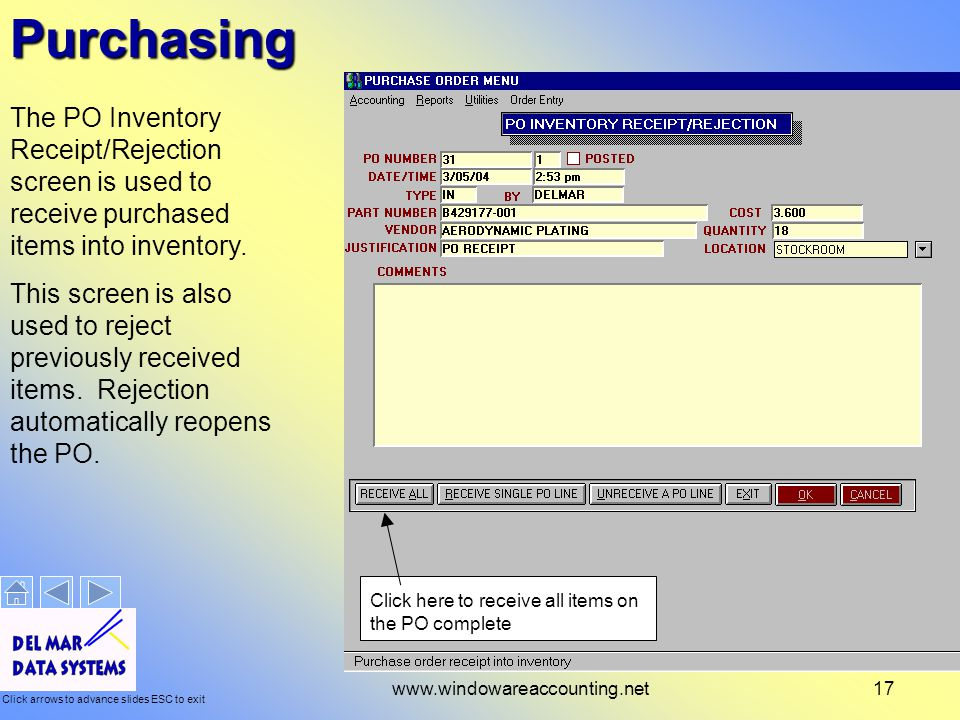 Click arrows to advance slides ESC to exit www.windowareaccounting.net17Purchasing The PO Inventory Receipt/Rejection screen is used to receive purchased items into inventory.