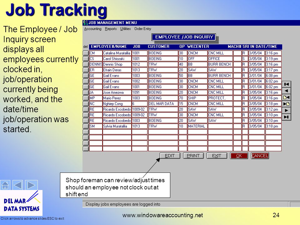 Click arrows to advance slides ESC to exit www.windowareaccounting.net24 Job Tracking The Employee / Job Inquiry screen displays all employees currently clocked in, job/operation currently being worked, and the date/time job/operation was started.