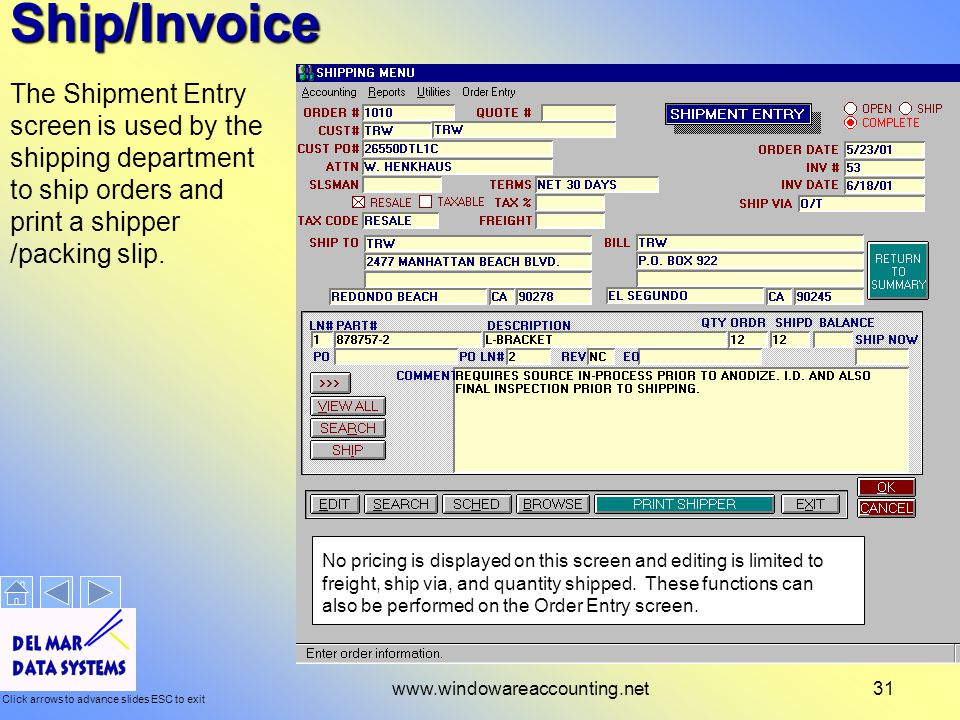 Click arrows to advance slides ESC to exit www.windowareaccounting.net31 Ship/Invoice The Shipment Entry screen is used by the shipping department to ship orders and print a shipper /packing slip.