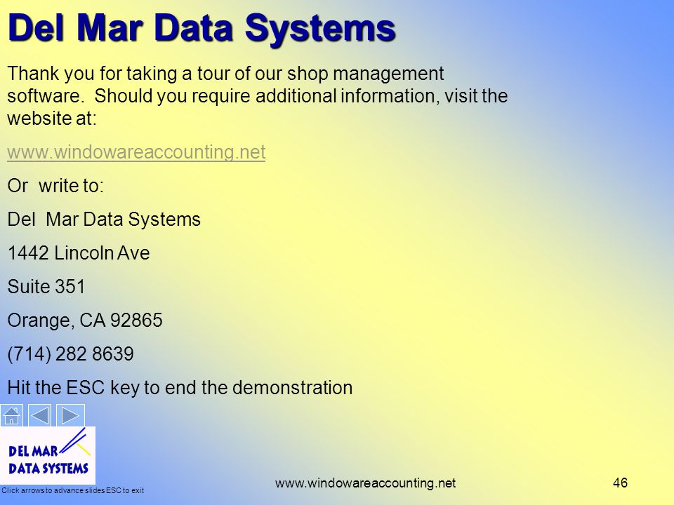 Click arrows to advance slides ESC to exit www.windowareaccounting.net46 Del Mar Data Systems Thank you for taking a tour of our shop management software.
