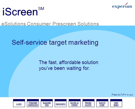 iScreen SM eSolutions Consumer Prescreen Solutions Login Prescreen dashboard Supplied lists Geography Scores & criteria Review counts Submit order Next steps Press ALT+F4 to quit eSolutions Consumer Prescreen Solutions iScreen SM Self-service target marketing The fast, affordable solution youve been waiting for.